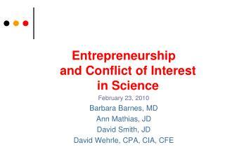 Entrepreneurship and Conflict of Interest in Science February 23, 2010 Barbara Barnes, MD Ann Mathias, JD David Smith, J