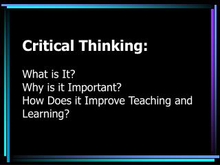 Critical Thinking:   What is It Why is it Important How Does it Improve Teaching and Learning