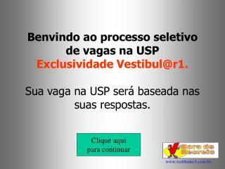 Benvindo ao processo seletivo de vagas na USP Exclusividade Vestibulr1.  Sua vaga na USP ser  baseada nas suas respostas