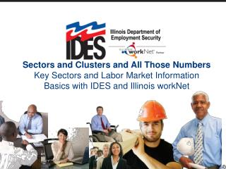 Sectors and Clusters and All Those Numbers Key Sectors and Labor Market Information Basics with IDES and Illinois workNe