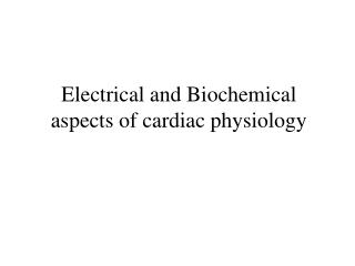 Electrical and Biochemical aspects of cardiac physiology