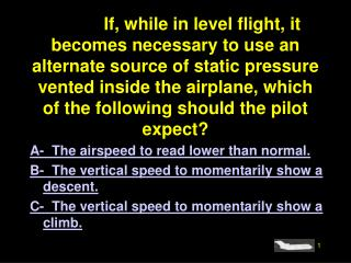4908.If, while in level flight, it becomes necessary to use an alternate source of static pressure vented inside the air