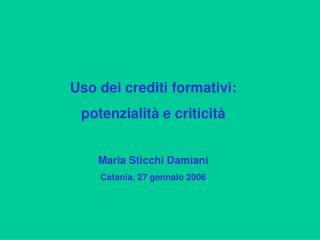 Uso dei crediti formativi: potenzialit  e criticit   Maria Sticchi Damiani Catania, 27 gennaio 2006