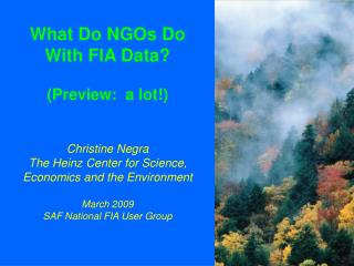 What Do NGOs Do  With FIA Data  Preview:  a lot   Christine Negra The Heinz Center for Science, Economics and the Enviro