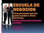 ESCUELA DE NEGOCIOS Para personas que les gusta ayudar a otras personas. Robert Kiyosaki  Sharon Lechter.  RESUMEN Cap t