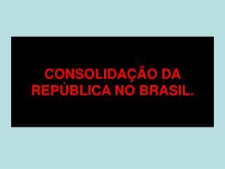 CONSOLIDA  O DA REP BLICA NO BRASIL.