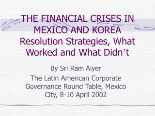 THE FINANCIAL CRISES IN MEXICO AND KOREA Resolution Strategies, What Worked and What Didn t