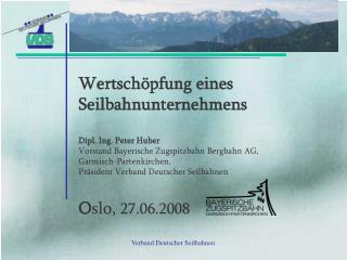 Wertsch pfung eines  Seilbahnunternehmens  Dipl. Ing. Peter Huber Vorstand Bayerische Zugspitzbahn Bergbahn AG,  Garmisc