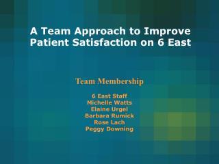 Team Membership   6 East Staff  Michelle Watts Elaine Urgel  Barbara Rumick Rose Lach Peggy Downing