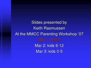 Slides presented by  Keith Rasmussen At the MMCC Parenting Workshop  07 Mar 1: teens Mar 2: kids 6-12 Mar 3: kids 0-5