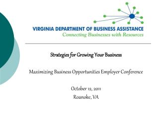 Strategies for Growing Your Business   Maximizing Business Opportunities Employer Conference  October 12, 2011 Roanoke,