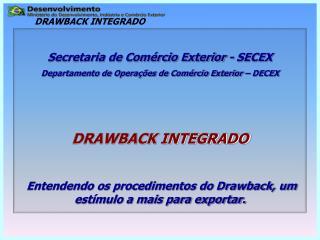 Secretaria de Com rcio Exterior - SECEX Departamento de Opera  es de Com rcio Exterior   DECEX    DRAWBACK INTEGRADO   E