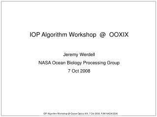IOP Algorithm Workshop  Ocean Optics XIX, 7 Oct 2008, PJW NASA