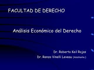FACULTAD DE DERECHO   An lisis Econ mico del Derecho     Dr. Roberto Keil Rojas Dr. Renzo Vinelli Leveau Asistente.