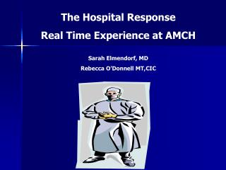 The Hospital Response  Real Time Experience at AMCH  Sarah Elmendorf, MD Rebecca O Donnell MT,CIC
