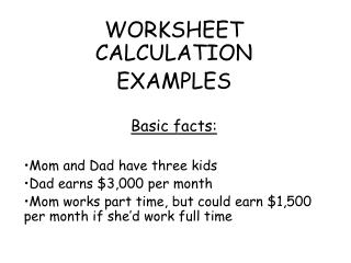 WORKSHEET CALCULATION EXAMPLES  Basic facts:    Mom and Dad have three kids Dad earns 3,000 per month Mom works part tim