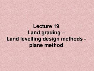 Lecture 19 Land grading    Land levelling design methods - plane method