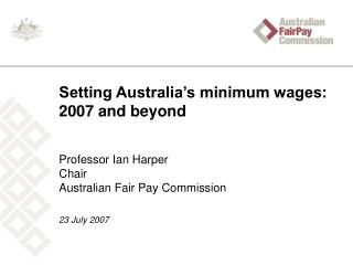Setting Australia s minimum wages: 2007 and beyond  Professor Ian Harper Chair Australian Fair Pay Commission   23 July