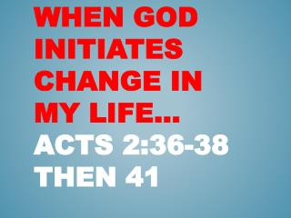 When God Initiates Change in my Life  Acts 2:36-38 then 41