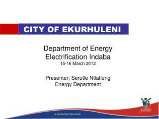 Department of Energy Electrification Indaba 15-16 March 2012  Presenter: Serutle Ntlatleng Energy Department