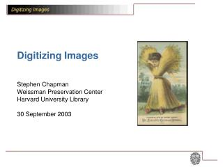 Digitizing Images  Stephen Chapman Weissman Preservation Center Harvard University Library  30 September 2003