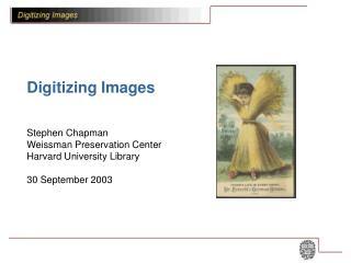 Digitizing Images  Stephen Chapman Weissman Preservation Center Harvard University Library  30 September 2003