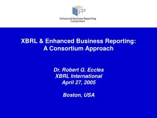 XBRL  Enhanced Business Reporting:  A Consortium Approach   Dr. Robert G. Eccles  XBRL International  April 27, 2005  Bo