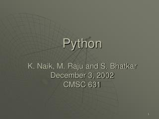 Python  K. Naik, M. Raju and S. Bhatkar  December 3, 2002 CMSC 631