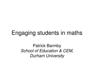 Engaging students in maths  Patrick Barmby School of Education  CEM,  Durham University