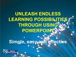 UNLEASH ENDLESS LEARNING POSSIBILITIES THROUGH USING POWERPOINT  Simple, easy and effective