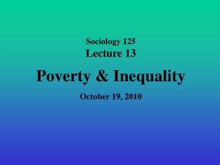 Sociology 125 Lecture 13 Poverty  Inequality October 19, 2010
