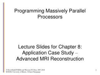 Programming Massively Parallel Processors     Lecture Slides for Chapter 8:  Application Case Study    Advanced MRI Reco
