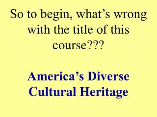 So to begin, what s wrong with the title of this course  America s Diverse Cultural Heritage
