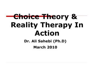 Choice Theory  Reality Therapy In Action Dr. Ali Sahebi Ph.D March 2010