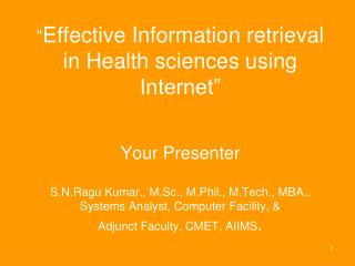 Effective Information retrieval in Health sciences using Internet     Your Presenter  S.N.Ragu Kumar., M.Sc., M.Phil.,