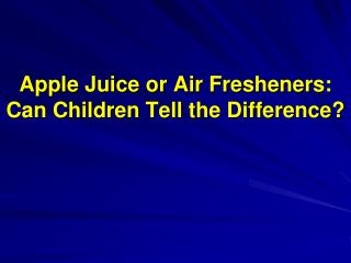Apple Juice or Air Fresheners: Can Children Tell the Difference