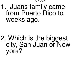Daily Fix-It 1.  Juans family came from Puerto Rico to weeks ago.   2. Which is the biggest city, San Juan or New york