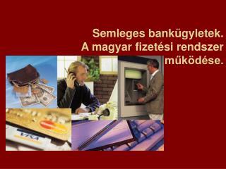 Semleges bank gyletek. A magyar fizet si rendszer muk d se.