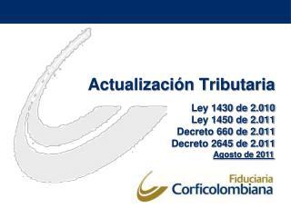 Actualizaci n Tributaria  Ley 1430 de 2.010 Ley 1450 de 2.011 Decreto 660 de 2.011 Decreto 2645 de 2.011