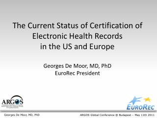 The Current Status of Certification of Electronic Health Records  in the US and Europe  Georges De Moor, MD, PhD EuroRec