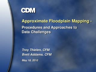 Approximate Floodplain Mapping - Procedures and Approaches to  Data Challenges   Troy Thielen, CFM Brett Addams, CFM May