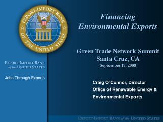 Financing Environmental Exports   Green Trade Network Summit Santa Cruz, CA September 19, 2008