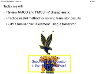 Today we will   Review NMOS and PMOS I-V characteristic   Practice useful method for solving transistor circuits   Build