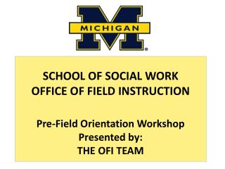 SCHOOL OF SOCIAL WORK OFFICE OF FIELD INSTRUCTION  Pre-Field Orientation Workshop Presented by:  THE OFI TEAM