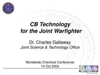 CB Technology  for the Joint Warfighter  Dr. Charles Gallaway Joint Science  Technology Office   Worldwide Chemical Conf