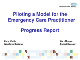 Piloting a Model for the Emergency Care Practitioner   Progress Report   Chris Wintle      Gary Morgan Workforce Designe