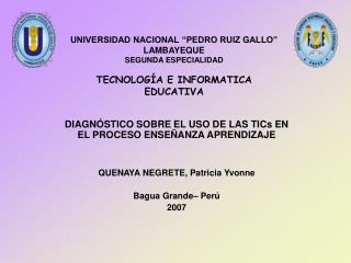 UNIVERSIDAD NACIONAL  PEDRO RUIZ GALLO  LAMBAYEQUE SEGUNDA ESPECIALIDAD           TECNOLOG A E INFORMATICA EDUCATIVA