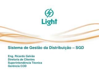 Sistema de Gest o da Distribui  o   SGD  Eng. Ricardo Galv o Diretoria de Clientes Superintend ncia T cnica Ger ncia COD