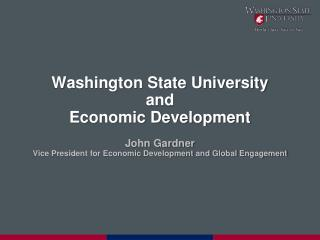 Washington State University and  Economic Development  John Gardner Vice President for Economic Development and Global E