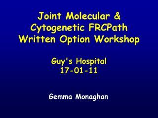 Joint Molecular  Cytogenetic FRCPath Written Option Workshop   Guys Hospital 17-01-11